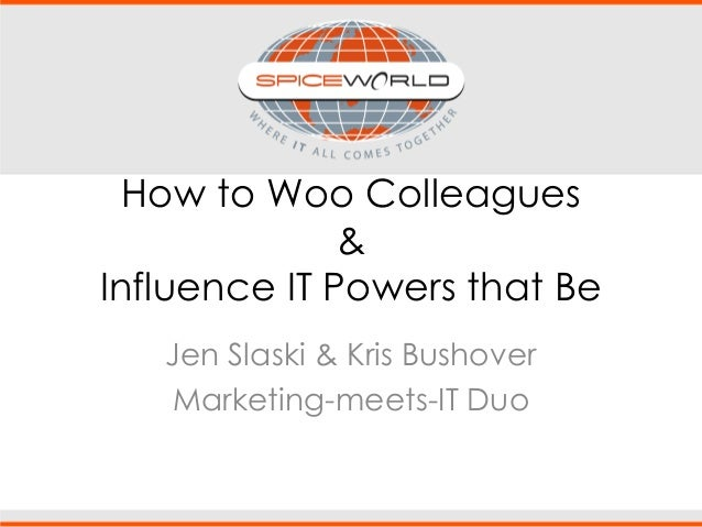 How to Woo Colleagues & Influence IT Powers that Be Jen Slaski & Kris Bushover Marketing-meets-IT Duo