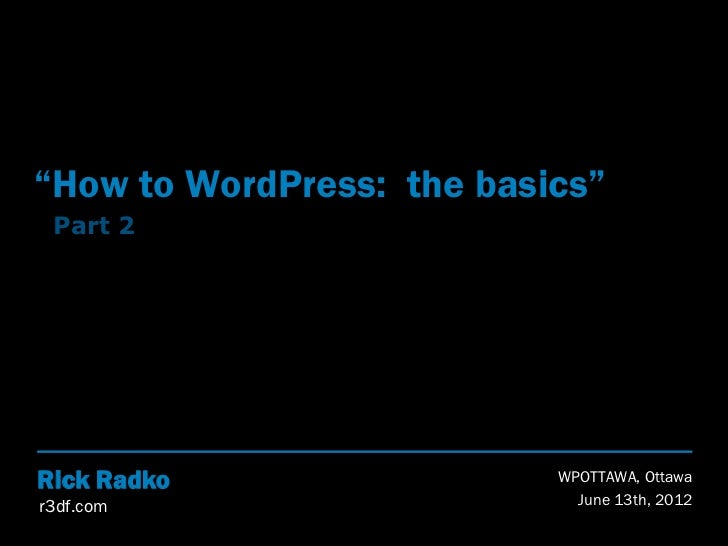 """How to WordPress: the basics"" Part 2Rick Radko                 WPOTTAWA, Ottawar3df.com                     June 13th, 2012"