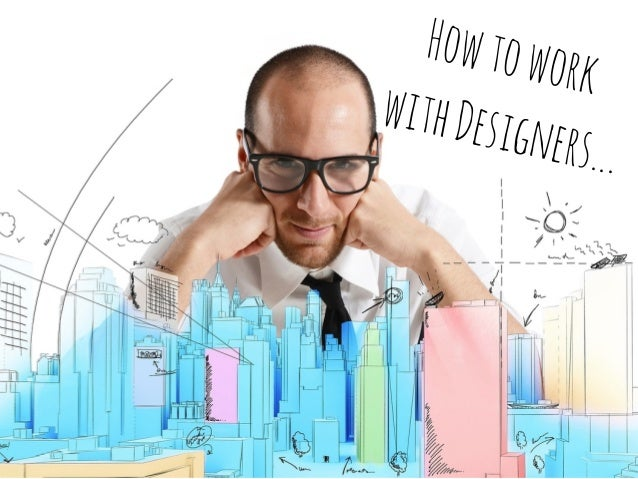 Howtowork withDesigners...