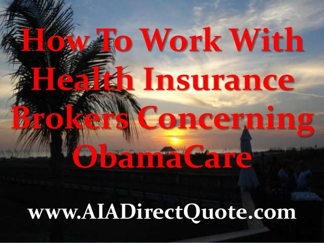 How To Work With Health Insurance Brokers Concerning ObamaCare www.AIADirectQuote.com