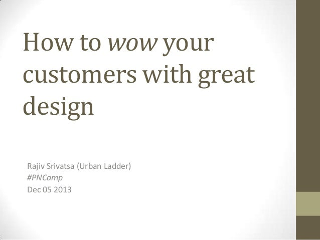 How to wow your customers with great design Rajiv Srivatsa (Urban Ladder) #PNCamp Dec 05 2013