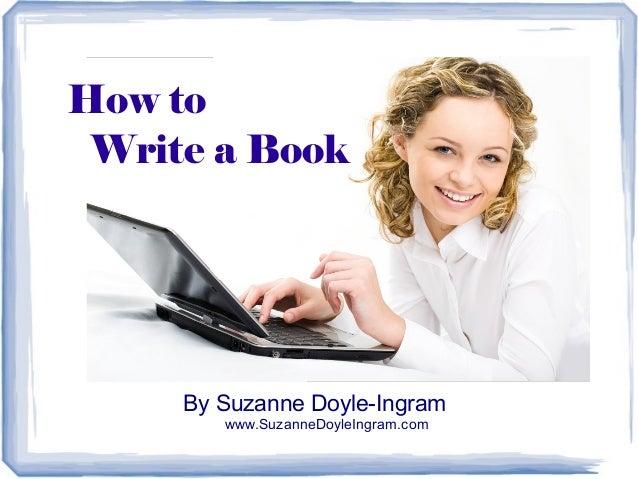 How to Write a Book  By Suzanne Doyle-Ingram www.SuzanneDoyleIngram.com