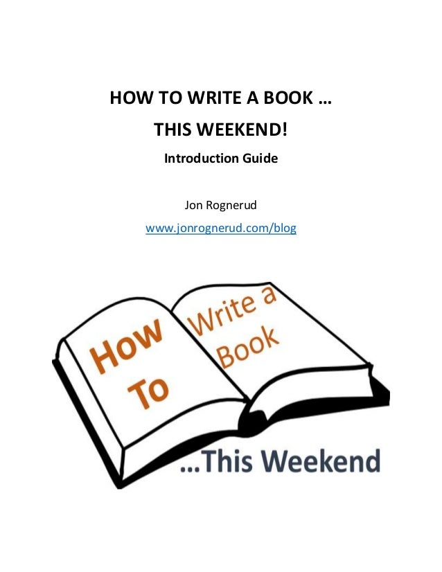 HOW TO WRITE A BOOK …  THIS WEEKEND!  Introduction Guide  Jon Rognerud  www.jonrognerud.com/blog