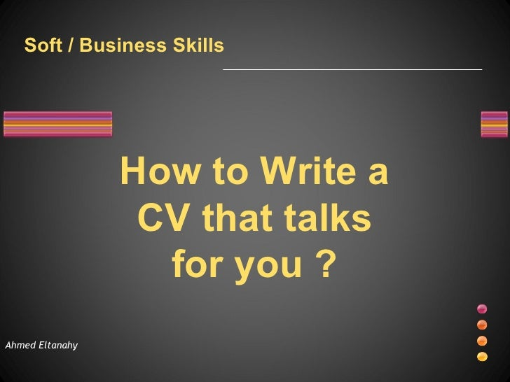 Ahmed Eltanahy How to Write a CV that talks for you ? Soft / Business Skills
