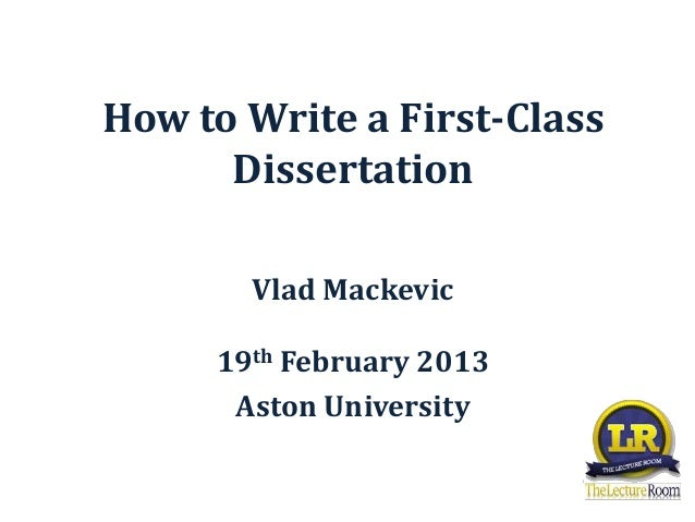 How to Write a First-Class      Dissertation       Vlad Mackevic     19th February 2013      Aston University
