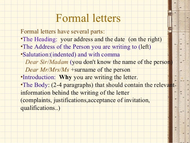 Formal letters Formal letters have several parts: •The Heading: your address and the date (on the right) •The Address of t...