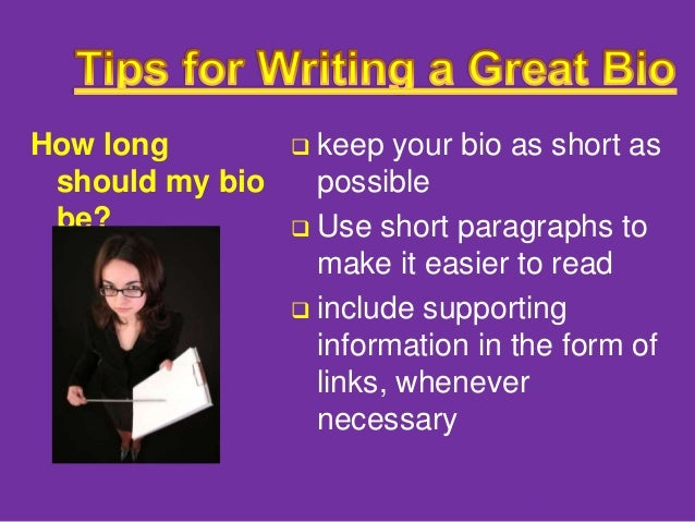 how to write a short personal biography 4) keep it short and sweet generally speaking, i've noticed that in conference programs, the least experienced person usually has the longest biography that's because the most qualified speakers don't need to promote themselves in their bio.