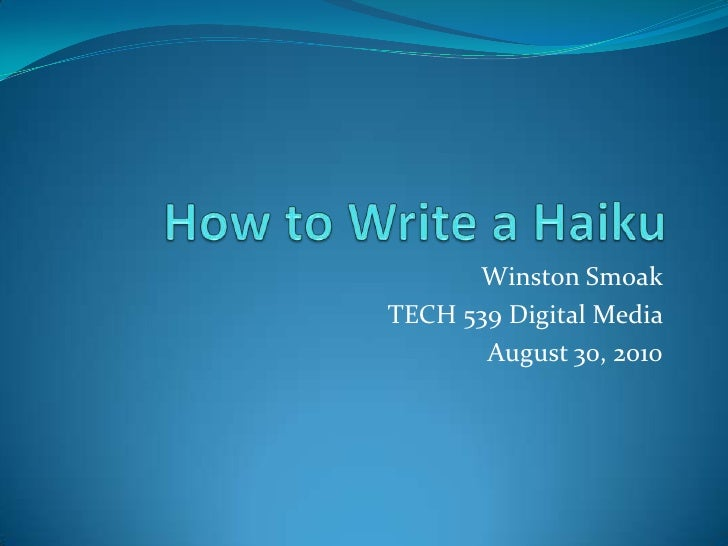 How to Write a Haiku<br />Winston Smoak<br />TECH 539 Digital Media <br />August 30, 2010<br />