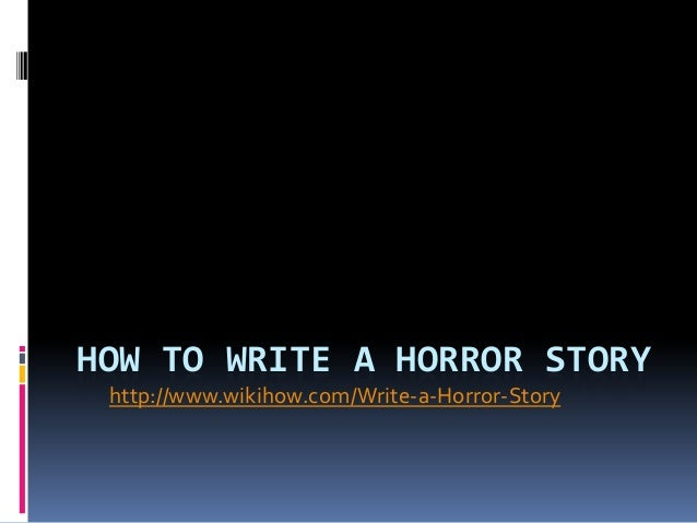 HOW TO WRITE A HORROR STORY http://www.wikihow.com/Write-a-Horror-Story