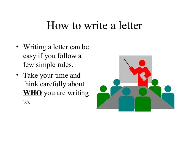 How to write a letter• Writing a letter can be  easy if you follow a  few simple rules.• Take your time and  think careful...