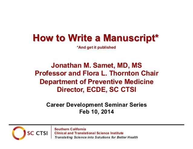 How to Write a Manuscript* *And get it published  Jonathan M. Samet, MD, MS Professor and Flora L. Thornton Chair Departme...