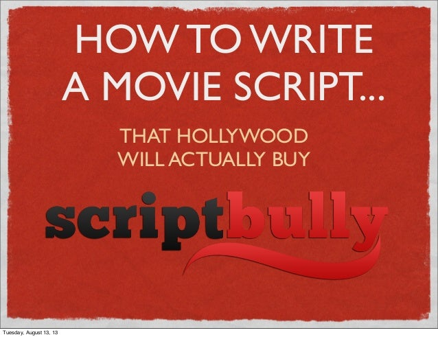 HOW TO WRITE A MOVIE SCRIPT... THAT HOLLYWOOD WILL ACTUALLY BUY Tuesday, August 13, 13
