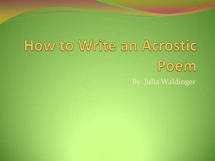 How to Write an Acrostic Poem<br />By: Julia Waldinger<br />