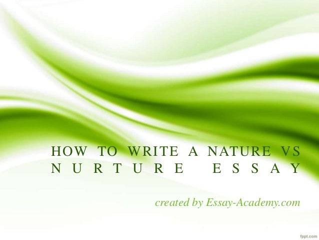 essay nature vs nurture The nature versus nurture debate is about whether human behaviour is determined by the environment, either prenatal or during a person's life, or by a person's genes the alliterative expression nature and nurture in english has been in use since at least the elizabethan period and goes back to medieval french.