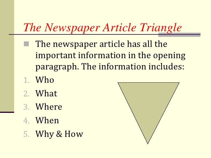how do you write a newspaper article You've just been assigned to write a story for your newspaper here are some tips to help you write a good one who - what - when - where - why - how.
