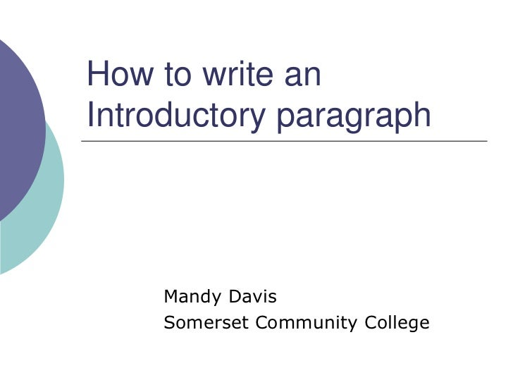 how to write an introductory paragraph The opening paragraph is your first chance to make a good impression—to grab your readers' interest and make them want to keep reading your paper the introduction identifies the topic you are addressing tips for writing effective introductions try writing your introduction last.