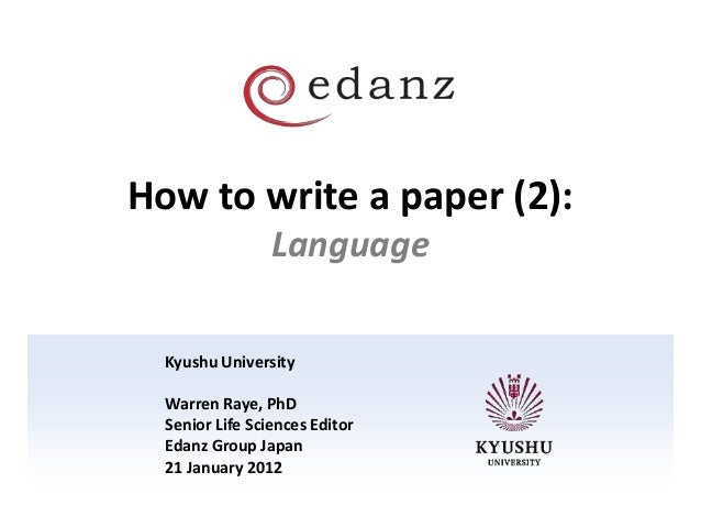 How to write a paper (2): Language Kyushu University Warren Raye, PhD Senior Life Sciences Editor Edanz Group Japan 21 Jan...