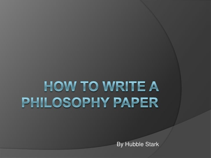 How to Write a Philosophy paper<br />By Hubble Stark<br />