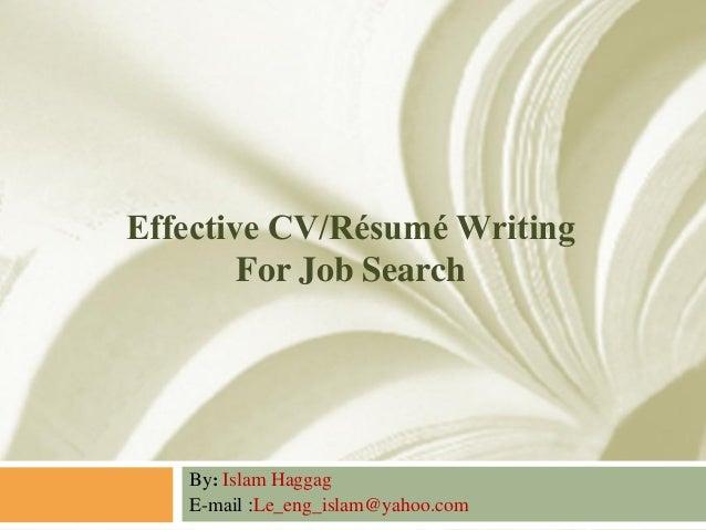 Effective CV/Résumé Writing For Job Search  By: Islam Haggag E-mail :Le_eng_islam@yahoo.com
