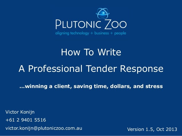 How To Write  A Professional Tender Response …winning a client, saving time, dollars, and stress  Victor Konijn  +61 2 940...
