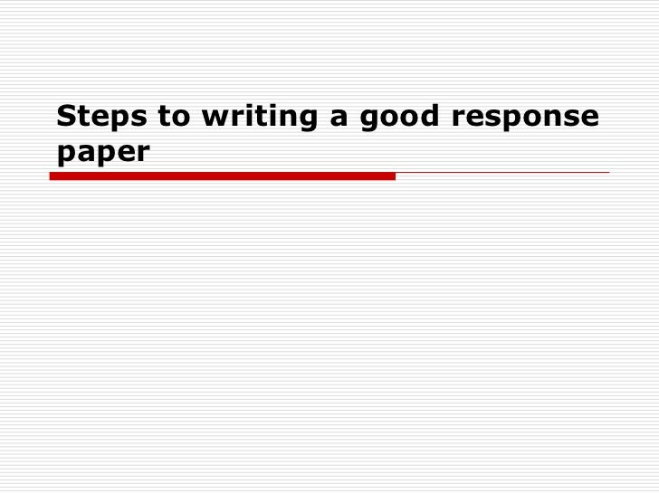 how to write a response paper Tips for writing a good reaction paper do read the given article carefully think about 1 or 2 major points you want to articulate in your reaction paper.