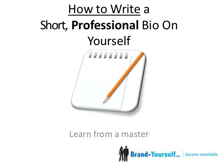 how to write a bio of yourself For example, a short biography for a church ministry outreach may introduce the person to the reader, yet also include personal and professional ties to the church knowing what facts to include will help you write a short biography that still provides enough information about a person's life and professional ties.
