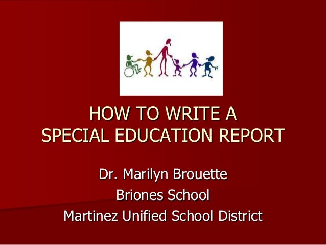 HOW TO WRITE A SPECIAL EDUCATION REPORT Dr. Marilyn Brouette Briones School Martinez Unified School District