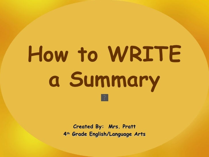 How to WRITE a Summary Created By:  Mrs. Pratt 4 th  Grade English/Language Arts