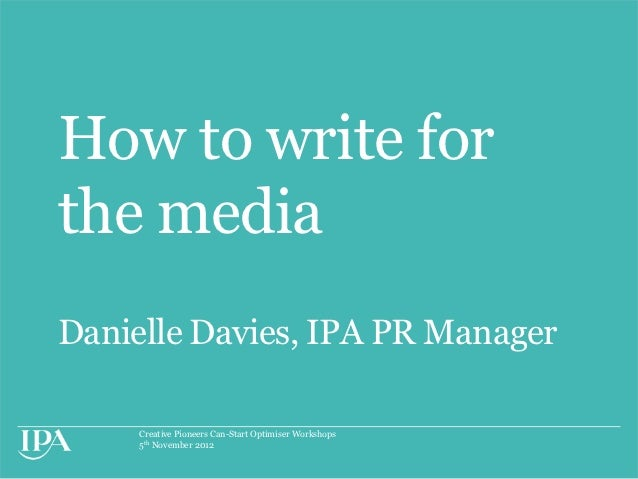 How to write forthe mediaDanielle Davies, IPA PR Manager     Creative Pioneers Can-Start Optimiser Workshops     5th Novem...