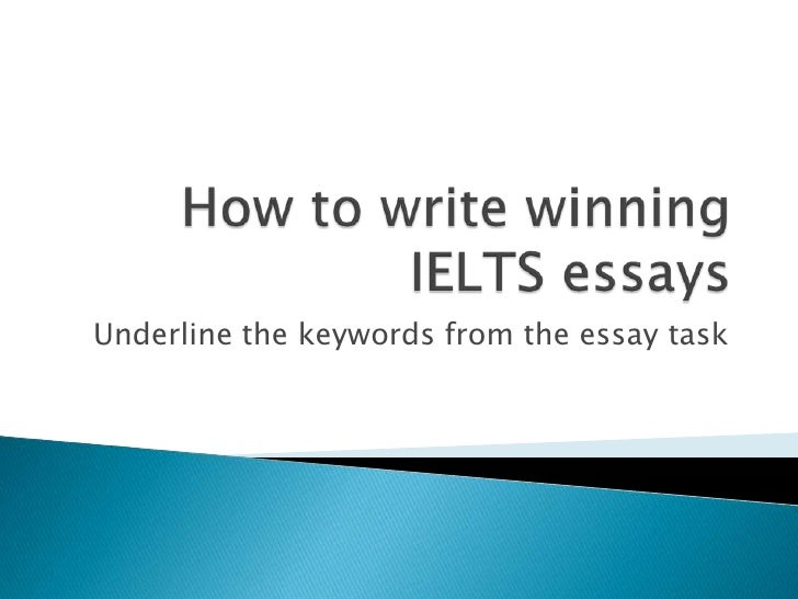 How to write winning  IELTS essays<br />Underline the keywords from the essay task<br />