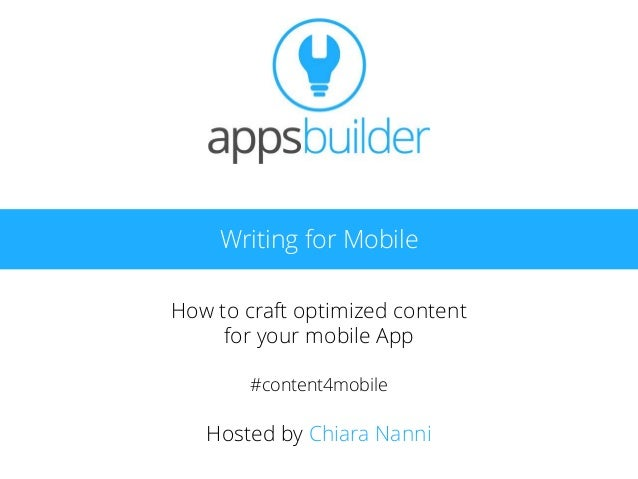 Writing for Mobile How to craft optimized content for your mobile App #content4mobile Hosted by Chiara Nanni
