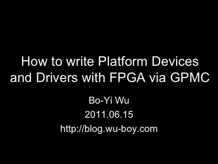 How to write Platform Devices and Drivers with FPGA via GPMC Bo-Yi Wu 2011.06.15 http://blog.wu-boy.com