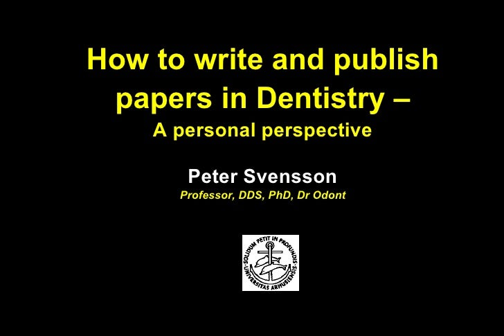 How to write and publish papers in Dentistry –    A personal perspective       Peter Svensson      Professor, DDS, PhD, Dr...
