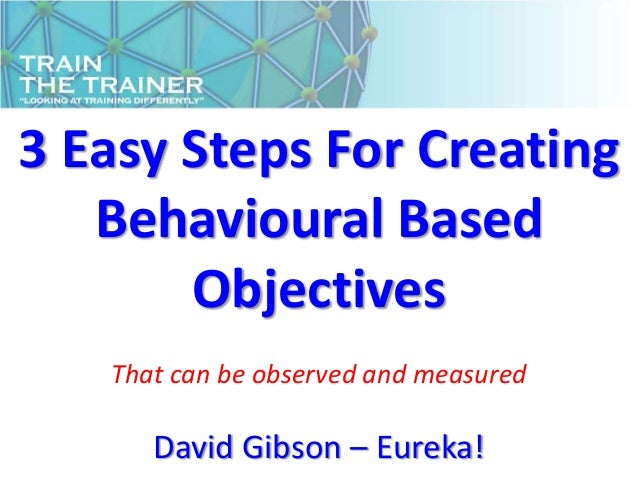 3 Easy Steps For Creating   Behavioural Based       Objectives   That can be observed and measured      David Gibson – Eur...