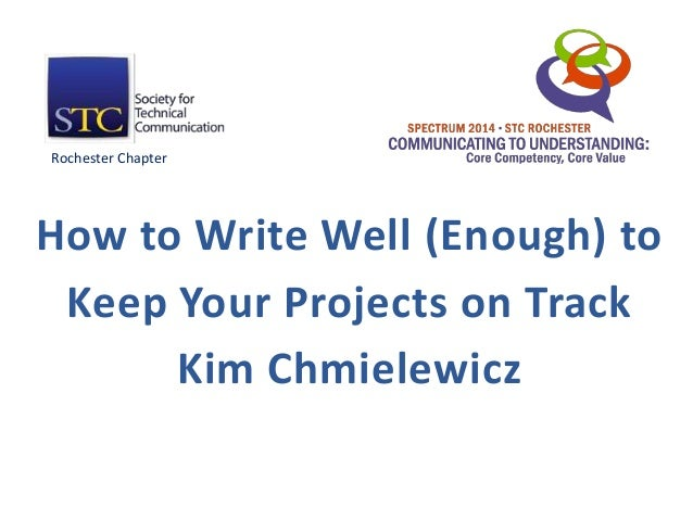 How to Write Well (Enough) to Keep Your Projects on Track Kim Chmielewicz Rochester Chapter