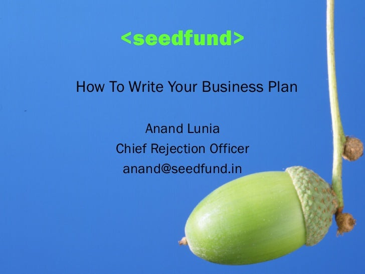 <seedfund>How To Write Your Business Plan          Anand Lunia     Chief Rejection Officer      anand@seedfund.in