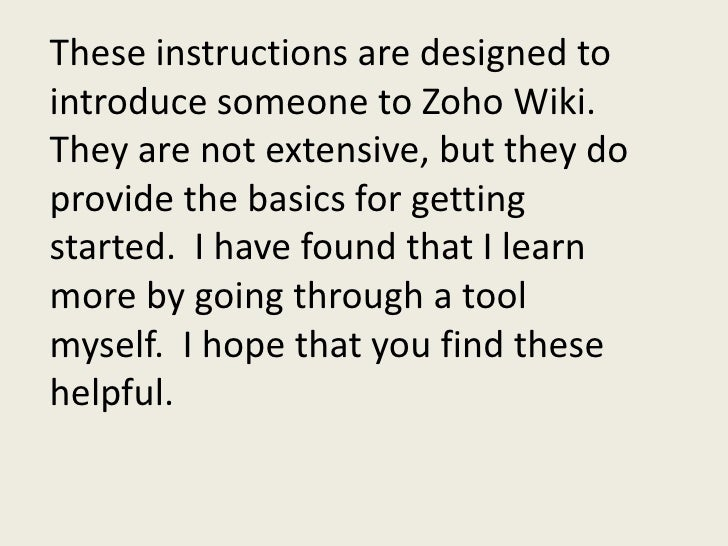 These instructions are designed to introduce someone to Zoho Wiki.  They are not extensive, but they do provide the basics...