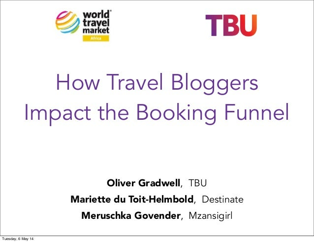 How Travel Bloggers Impact the Booking Funnel Oliver Gradwell, TBU Mariette du Toit-Helmbold, Destinate Meruschka Govender...