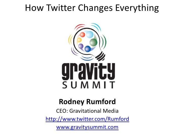How Twitter Changes Everything             Rodney Rumford         CEO: Gravitational Media     http://www.twitter.com/Rumf...