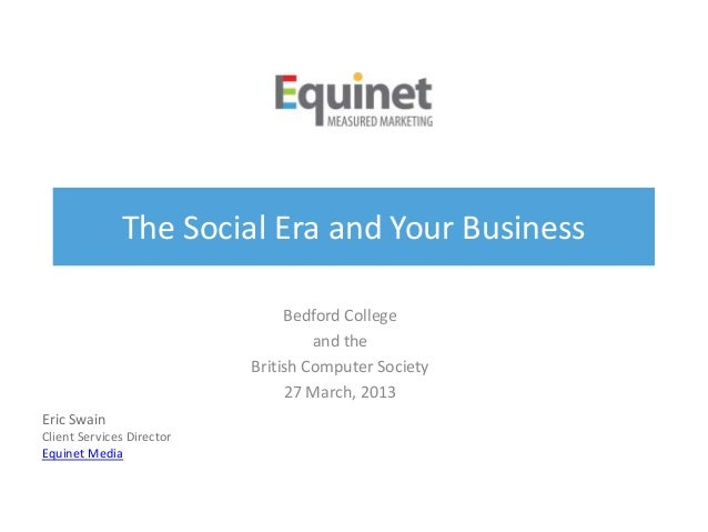 The Social Era and Your BusinessBedford Collegeand theBritish Computer Society27 March, 2013Eric SwainClient Services Dire...