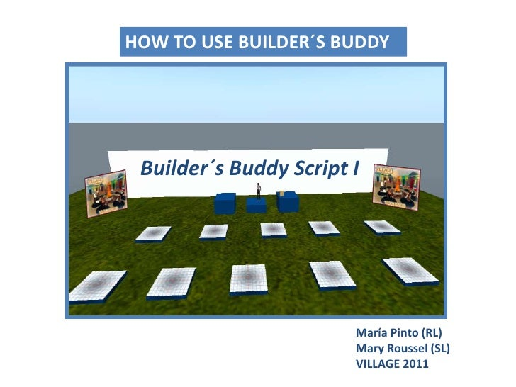 HOW TO USE BUILDER´S BUDDY <br />Builder´sBuddy Script I<br />María Pinto (RL)Mary Roussel (SL)<br />VILLAGE 2011<br />