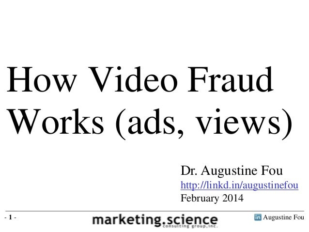 How Video Fraud Works (ads, views) Dr. Augustine Fou http://linkd.in/augustinefou February 2014 -1-  Augustine Fou