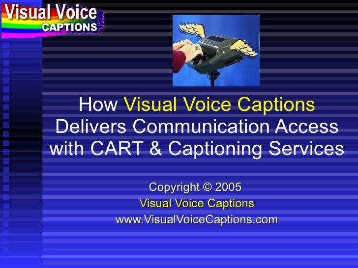 How  Visual Voice Captions  Delivers Communication Access with CART & Captioning Services Copyright © 2005  Visual Voice C...