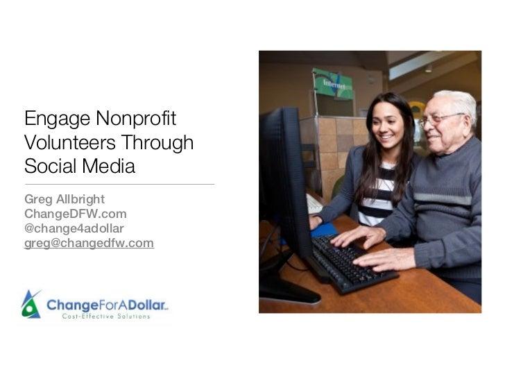 Engage YourVolunteers ThroughSocial NetworkingGreg AllbrightChange For A Dollar, LLCchangedfw.com@change4adollargreg@chang...