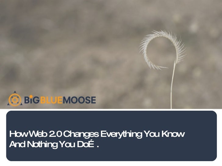 How Web 2.0 Changes Everything You Know And Nothing You Do….