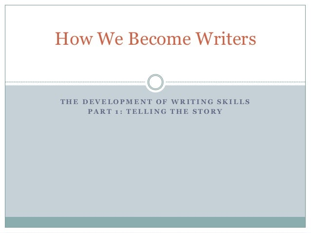 How We Become WritersTHE DEVELOPMENT OF WRITING SKILLS     PART 1: TELLING THE STORY