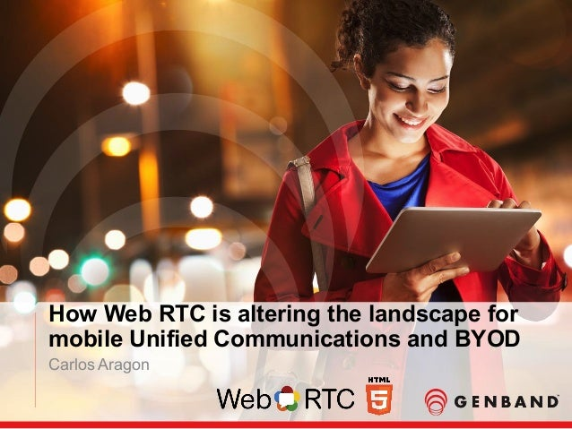 How Web RTC is altering the landscape for mobile Unified Communications and BYOD Carlos Aragon