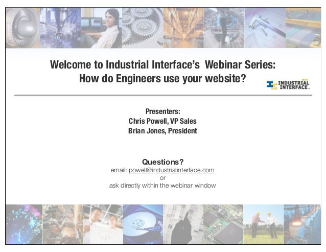Welcome to Industrial Interface's Webinar Series: How do Engineers use your website? Presenters: Chris Powell, VP Sales Br...