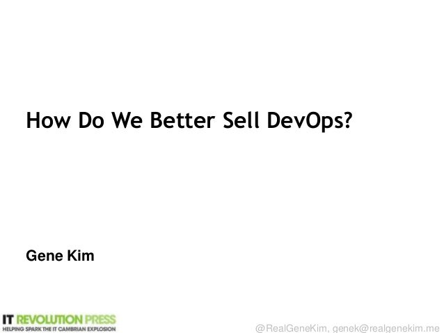 Session ID: @RealGeneKim, genek@realgenekim.me How Do We Better Sell DevOps? Gene Kim
