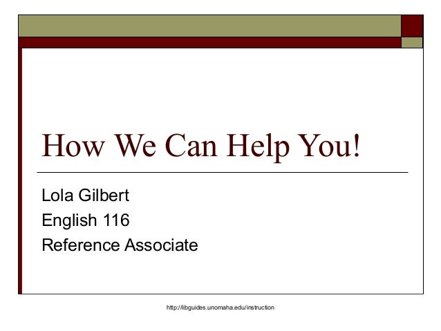 How We Can Help You! Lola Gilbert English 116 Reference Associate http://libguides.unomaha.edu/instruction